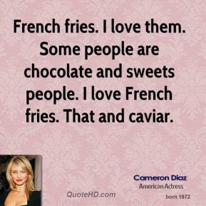 Cameron Diaz - French fries. I love them. Some people are chocolate and sweets people. I love French fries. That and caviar.