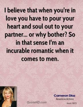 Cameron Diaz - I believe that when you're in love you have to pour your heart and soul out to your partner... or why bother? So in that sense I'm an incurable romantic when it comes to men.