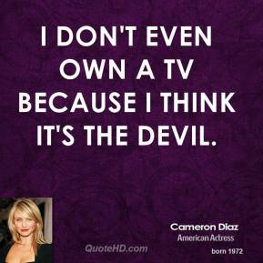 I don't even own a TV because I think it's the devil.