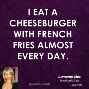 Cameron Diaz - I eat a cheeseburger with French fries almost every day.