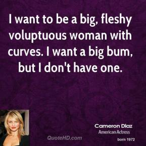 Cameron Diaz - I want to be a big, fleshy voluptuous woman with curves. I want a big bum, but I don't have one.