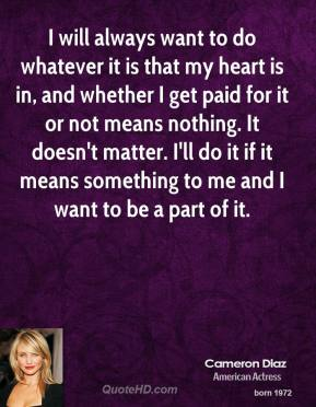 Cameron Diaz - I will always want to do whatever it is that my heart is in, and whether I get paid for it or not means nothing. It doesn't matter. I'll do it if it means something to me and I want to be a part of it.