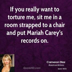 Cameron Diaz - If you really want to torture me, sit me in a room strapped to a chair and put Mariah Carey's records on.