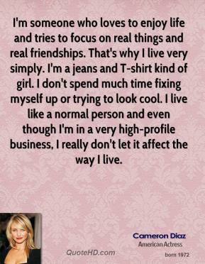 Cameron Diaz - I'm someone who loves to enjoy life and tries to focus on real things and real friendships. That's why I live very simply. I'm a jeans and T-shirt kind of girl. I don't spend much time fixing myself up or trying to look cool. I live like a normal person and even though I'm in a very high-profile business, I really don't let it affect the way I live.