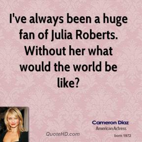 Cameron Diaz - I've always been a huge fan of Julia Roberts. Without her what would the world be like?