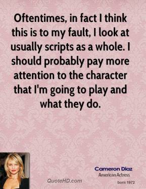 Cameron Diaz - Oftentimes, in fact I think this is to my fault, I look at usually scripts as a whole. I should probably pay more attention to the character that I'm going to play and what they do.