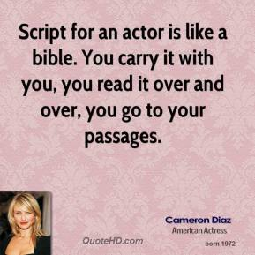 Cameron Diaz - Script for an actor is like a bible. You carry it with you, you read it over and over, you go to your passages.