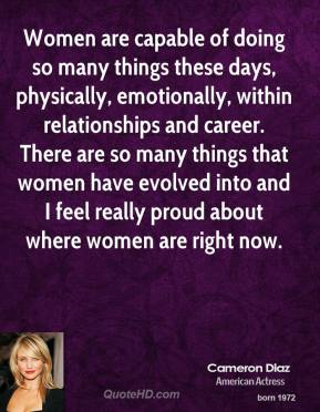 Cameron Diaz - Women are capable of doing so many things these days, physically, emotionally, within relationships and career. There are so many things that women have evolved into and I feel really proud about where women are right now.