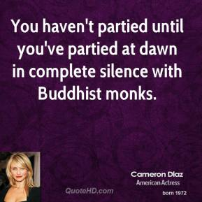 Cameron Diaz - You haven't partied until you've partied at dawn in complete silence with Buddhist monks.