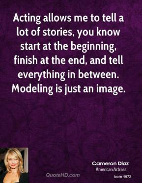 Cameron Diaz - Acting allows me to tell a lot of stories, you know start at the beginning, finish at the end, and tell everything in between. Modeling is just an image.