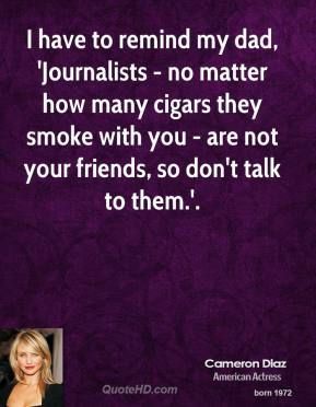 Cameron Diaz - I have to remind my dad, 'Journalists - no matter how many cigars they smoke with you - are not your friends, so don't talk to them.'.