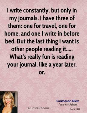 Cameron Diaz - I write constantly, but only in my journals. I have three of them: one for travel, one for home, and one I write in before bed. But the last thing I want is other people reading it..... What's really fun is reading your journal, like a year later, or.