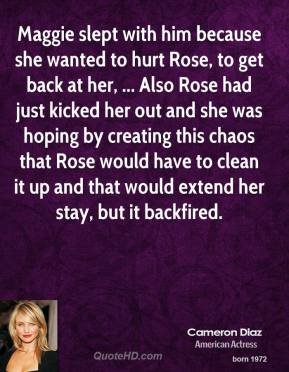 Cameron Diaz - Maggie slept with him because she wanted to hurt Rose, to get back at her, ... Also Rose had just kicked her out and she was hoping by creating this chaos that Rose would have to clean it up and that would extend her stay, but it backfired.