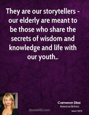 Cameron Diaz - They are our storytellers - our elderly are meant to be those who share the secrets of wisdom and knowledge and life with our youth.