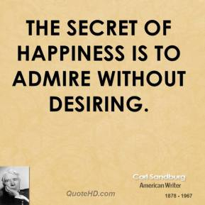 The secret of happiness is to admire without desiring.
