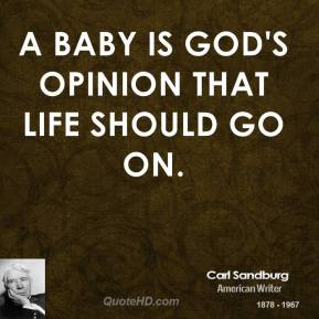 Carl Sandburg - A baby is God's opinion that life should go on.