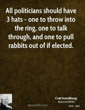 Carl Sandburg - All politicians should have 3 hats - one to throw into the ring, one to talk through, and one to pull rabbits out of if elected.