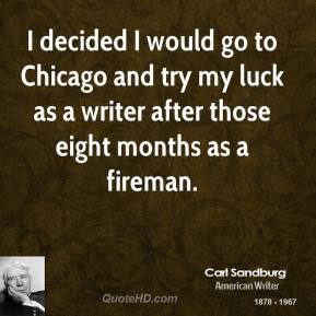 I decided I would go to Chicago and try my luck as a writer after those eight months as a fireman.