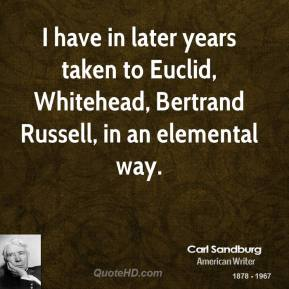 I have in later years taken to Euclid, Whitehead, Bertrand Russell, in an elemental way.