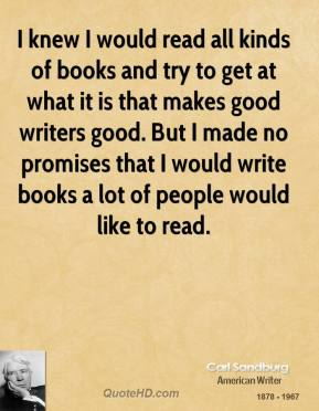 I knew I would read all kinds of books and try to get at what it is that makes good writers good. But I made no promises that I would write books a lot of people would like to read.