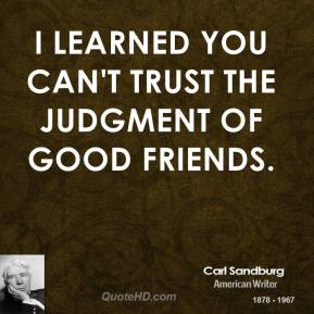 Carl Sandburg - I learned you can't trust the judgment of good friends.