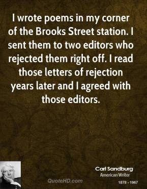 I wrote poems in my corner of the Brooks Street station. I sent them to two editors who rejected them right off. I read those letters of rejection years later and I agreed with those editors.