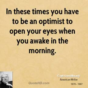 In these times you have to be an optimist to open your eyes when you awake in the morning.