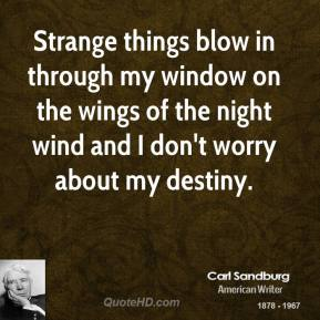 Strange things blow in through my window on the wings of the night wind and I don't worry about my destiny.