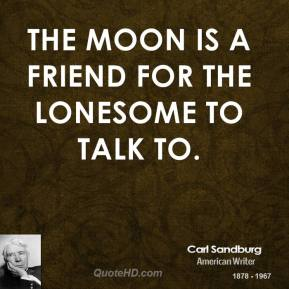 Carl Sandburg - The moon is a friend for the lonesome to talk to.