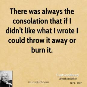 There was always the consolation that if I didn't like what I wrote I could throw it away or burn it.