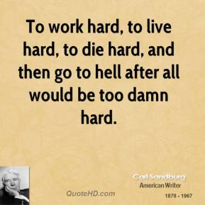 To work hard, to live hard, to die hard, and then go to hell after all would be too damn hard.