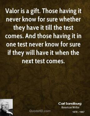 Valor is a gift. Those having it never know for sure whether they have it till the test comes. And those having it in one test never know for sure if they will have it when the next test comes.