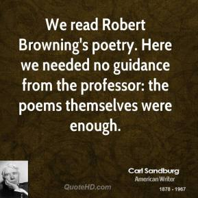 Carl Sandburg - We read Robert Browning's poetry. Here we needed no guidance from the professor: the poems themselves were enough.