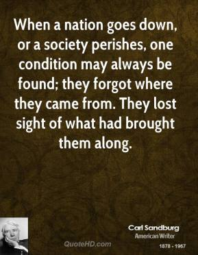 When a nation goes down, or a society perishes, one condition may always be found; they forgot where they came from. They lost sight of what had brought them along.