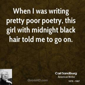 When I was writing pretty poor poetry, this girl with midnight black hair told me to go on.