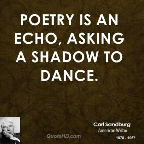 Carl Sandburg - Poetry is an echo, asking a shadow to dance.