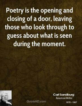 Poetry is the opening and closing of a door, leaving those who look through to guess about what is seen during the moment.