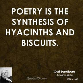 Carl Sandburg - Poetry is the synthesis of hyacinths and biscuits.