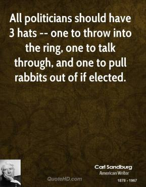 Carl Sandburg - All politicians should have 3 hats -- one to throw into the ring, one to talk through, and one to pull rabbits out of if elected.
