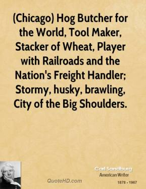 (Chicago) Hog Butcher for the World, Tool Maker, Stacker of Wheat, Player with Railroads and the Nation's Freight Handler; Stormy, husky, brawling, City of the Big Shoulders.