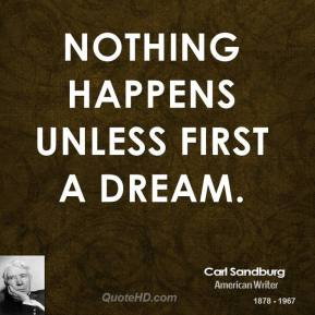 Nothing happens unless first a dream.