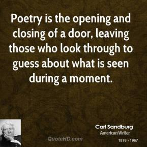 Poetry is the opening and closing of a door, leaving those who look through to guess about what is seen during a moment.