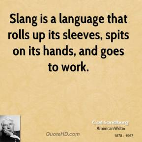 Slang is a language that rolls up its sleeves, spits on its hands, and goes to work.