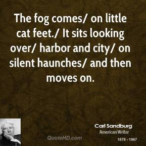 Carl Sandburg - The fog comes/ on little cat feet./ It sits looking over/ harbor and city/ on silent haunches/ and then moves on.