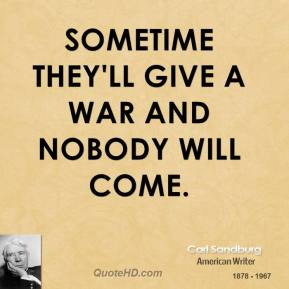 Carl Sandburg - Sometime they'll give a war and nobody will come.