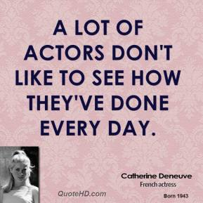 A lot of actors don't like to see how they've done every day.