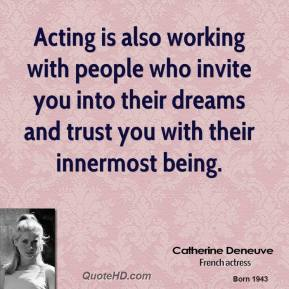 Catherine Deneuve - Acting is also working with people who invite you into their dreams and trust you with their innermost being.