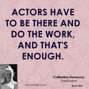 Actors have to be there and do the work, and that's enough.