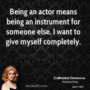 Being an actor means being an instrument for someone else. I want to give myself completely.