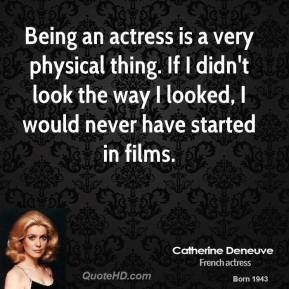 Being an actress is a very physical thing. If I didn't look the way I looked, I would never have started in films.